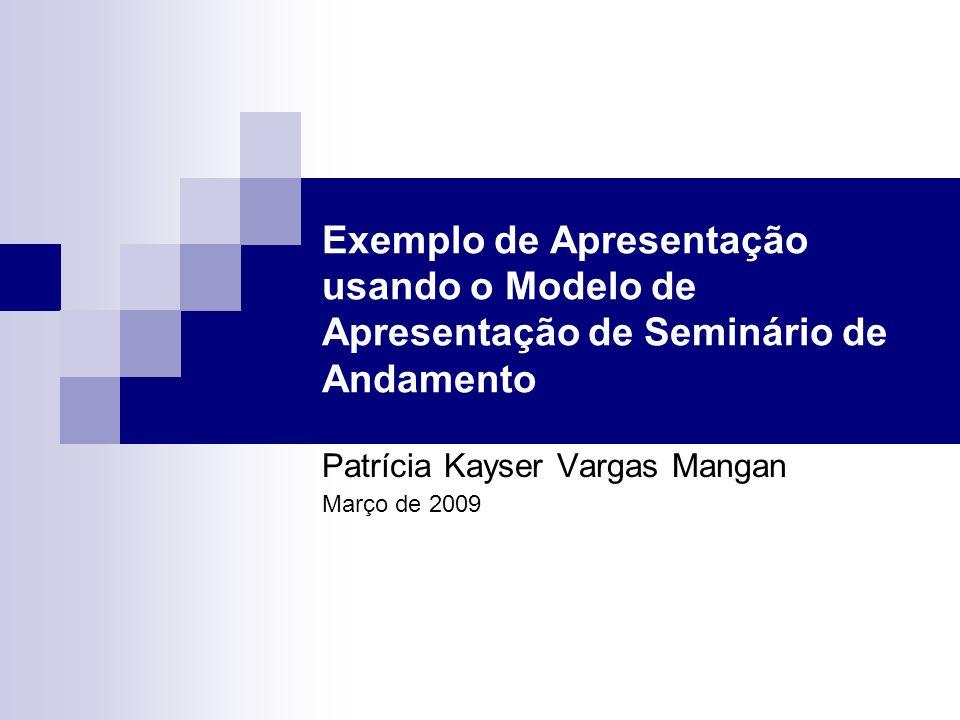 Exemplo de Apresentação usando o Modelo de Apresentação de Seminário de Andamento Patrícia Kayser Vargas Mangan Março de 2009