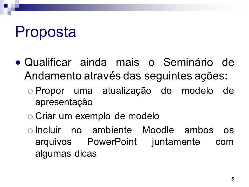 5 Proposta Qualificar ainda mais o Seminário de Andamento através das seguintes ações: Propor uma atualização do modelo de apresentação Criar um exemp