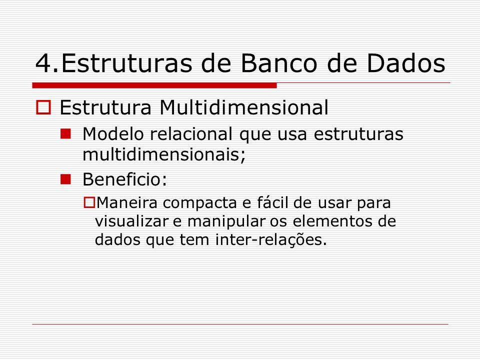 4.Estruturas de Banco de Dados Estrutura Multidimensional Modelo relacional que usa estruturas multidimensionais; Beneficio: Maneira compacta e fácil