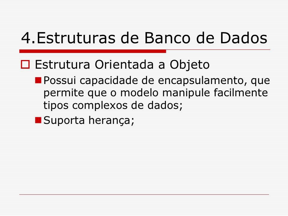 4.Estruturas de Banco de Dados Estrutura Orientada a Objeto Possui capacidade de encapsulamento, que permite que o modelo manipule facilmente tipos co