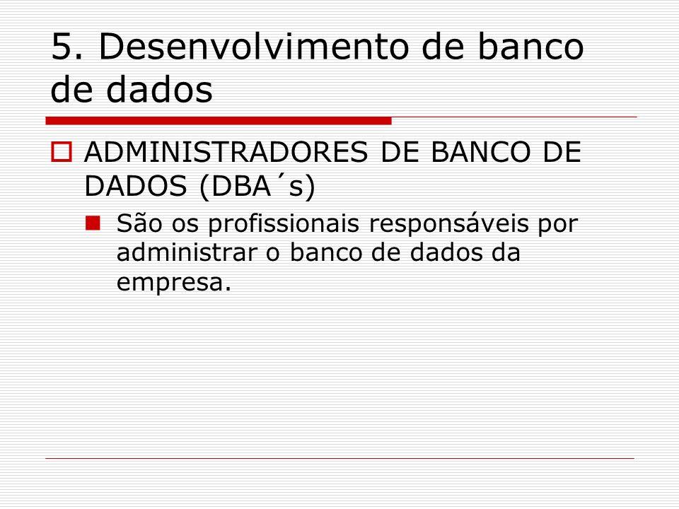5. Desenvolvimento de banco de dados ADMINISTRADORES DE BANCO DE DADOS (DBA´s) São os profissionais responsáveis por administrar o banco de dados da e