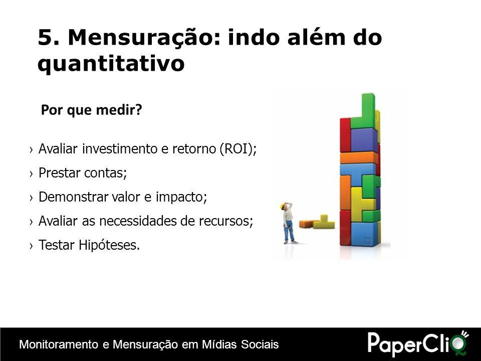 Monitoramento e Mensuração em Mídias Sociais 5. Mensuração: indo além do quantitativo Por que medir? Avaliar investimento e retorno (ROI); Prestar con