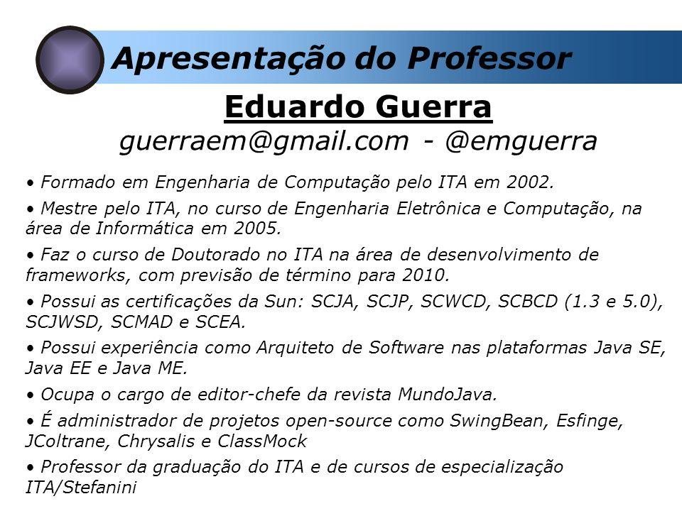 Apresentação do Professor Eduardo Guerra guerraem@gmail.com - @emguerra Formado em Engenharia de Computação pelo ITA em 2002.