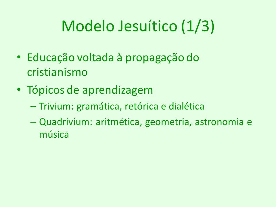 Modelo Jesuítico (1/3) Educação voltada à propagação do cristianismo Tópicos de aprendizagem – Trivium: gramática, retórica e dialética – Quadrivium: