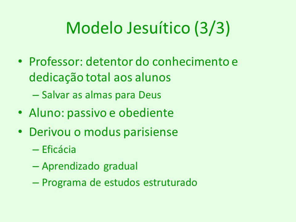 Modelo Jesuítico (3/3) Professor: detentor do conhecimento e dedicação total aos alunos – Salvar as almas para Deus Aluno: passivo e obediente Derivou