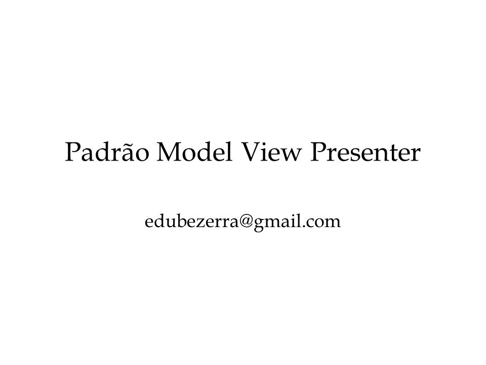 Model View Presenter (MVP) Padrão utilizado para separar a lógica da apresentação da apresentação propriamente dita.