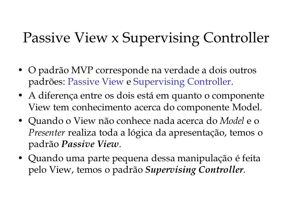 Passive View x Supervising Controller O padrão MVP corresponde na verdade a dois outros padrões: Passive View e Supervising Controller. A diferença en