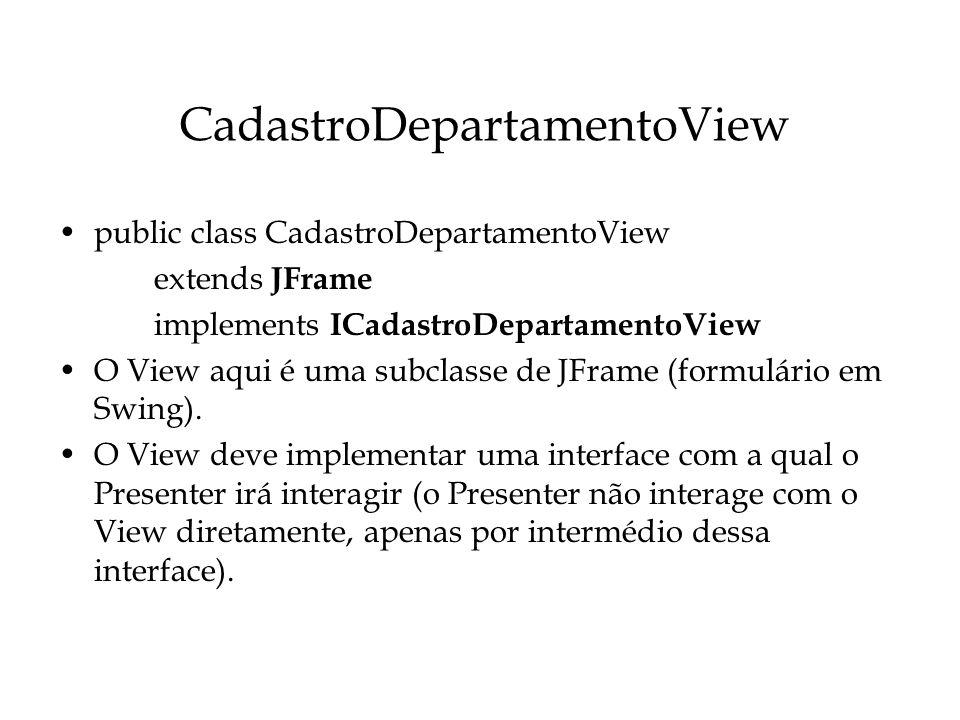 CadastroDepartamentoView public class CadastroDepartamentoView extends JFrame implements ICadastroDepartamentoView O View aqui é uma subclasse de JFra