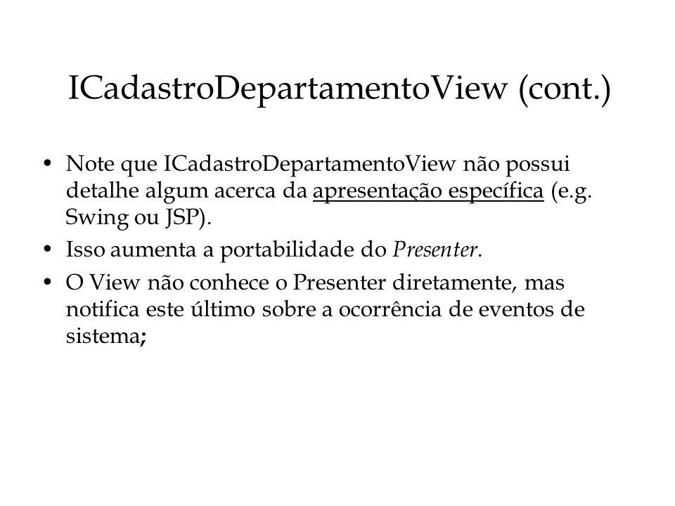 ICadastroDepartamentoView (cont.) Note que ICadastroDepartamentoView não possui detalhe algum acerca da apresentação específica (e.g. Swing ou JSP). I