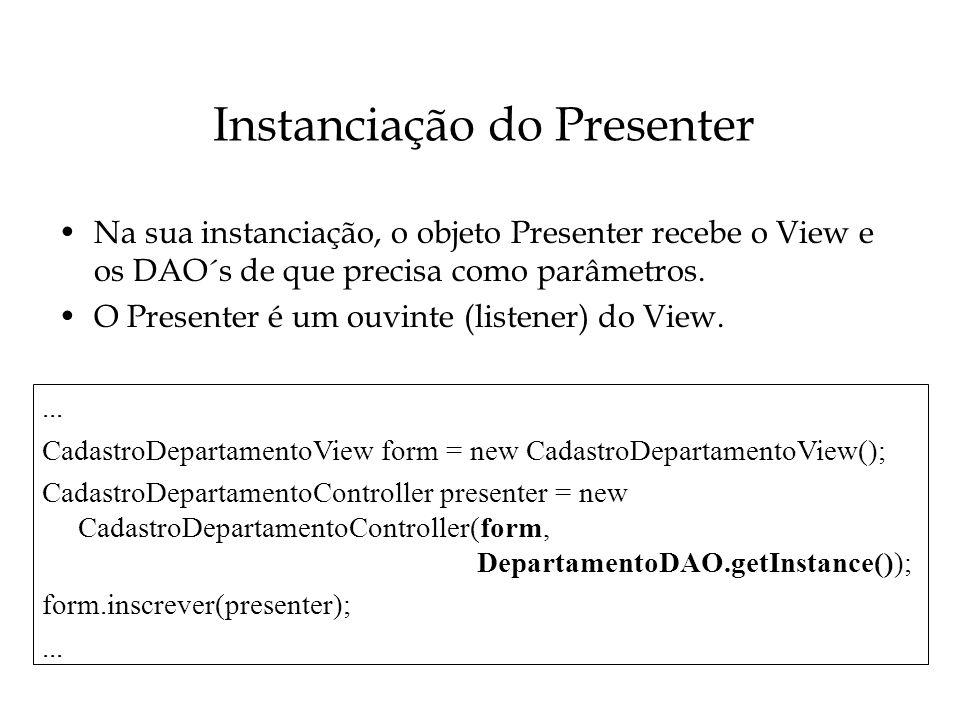Instanciação do Presenter Na sua instanciação, o objeto Presenter recebe o View e os DAO´s de que precisa como parâmetros. O Presenter é um ouvinte (l