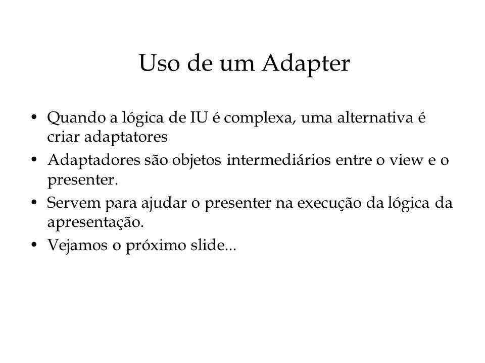 Uso de um Adapter Quando a lógica de IU é complexa, uma alternativa é criar adaptatores Adaptadores são objetos intermediários entre o view e o presen