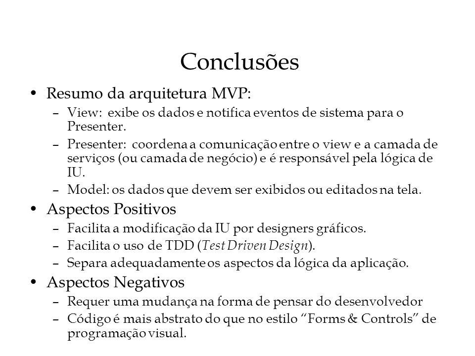 Conclusões Resumo da arquitetura MVP: –View: exibe os dados e notifica eventos de sistema para o Presenter. –Presenter: coordena a comunicação entre o