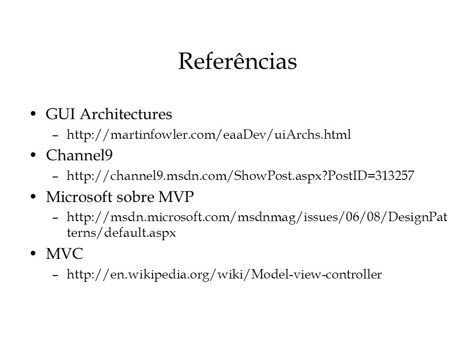 Referências GUI Architectures –http://martinfowler.com/eaaDev/uiArchs.html Channel9 –http://channel9.msdn.com/ShowPost.aspx?PostID=313257 Microsoft so