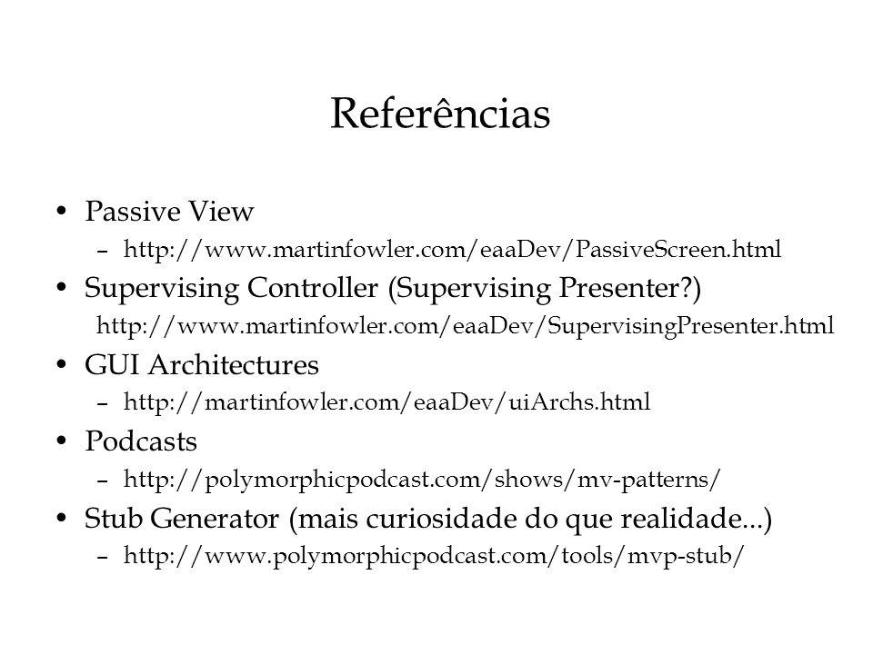 Referências Passive View –http://www.martinfowler.com/eaaDev/PassiveScreen.html Supervising Controller (Supervising Presenter?) http://www.martinfowle