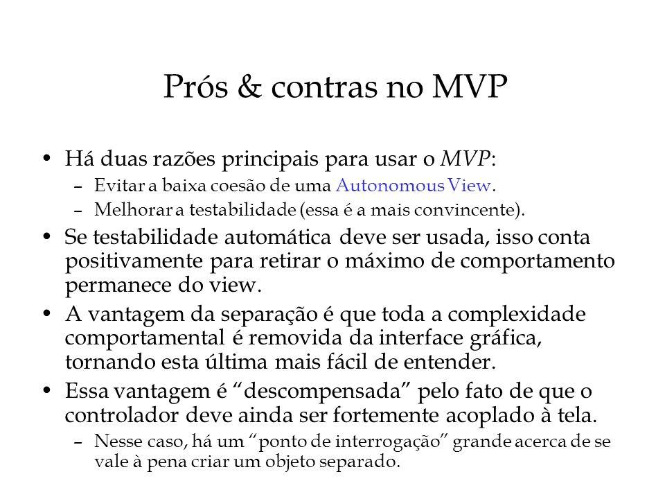 Prós & contras no MVP (cont) Aspectos positivos –Já que a lógica não está atrelada à IU, o MVP facilita a utilização de um framework de testes.