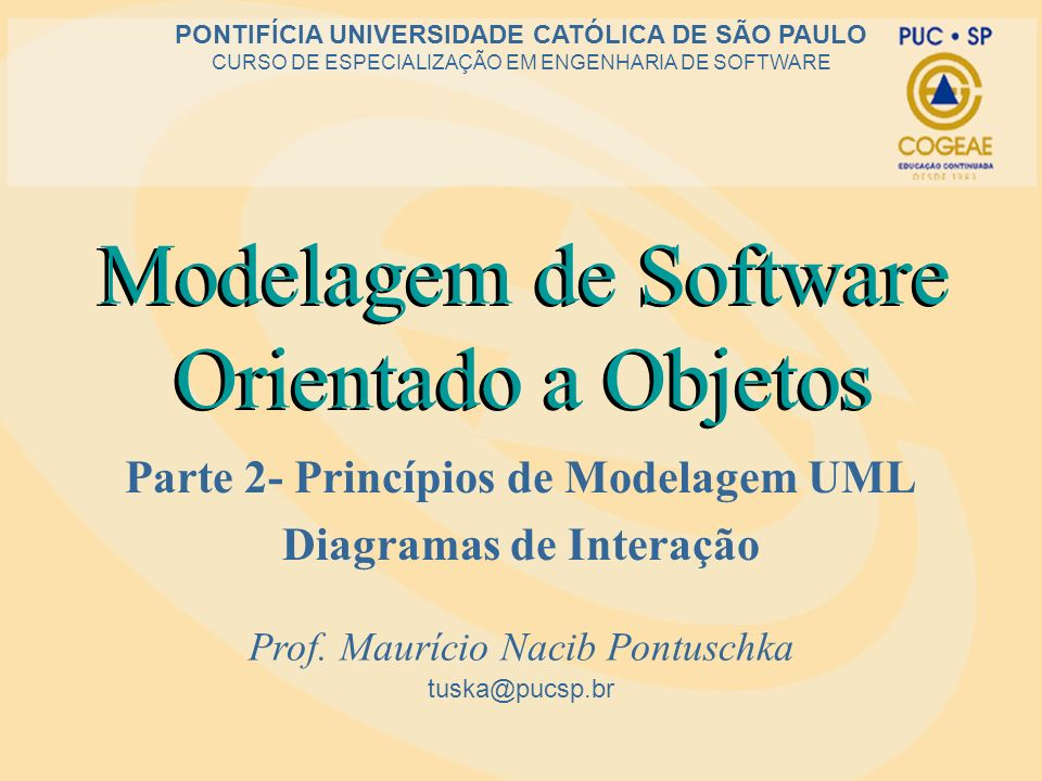 Modelagem de Software Orientado a Objetos Parte 2- Princípios de Modelagem UML Diagramas de Interação tuska@pucsp.br PONTIFÍCIA UNIVERSIDADE CATÓLICA