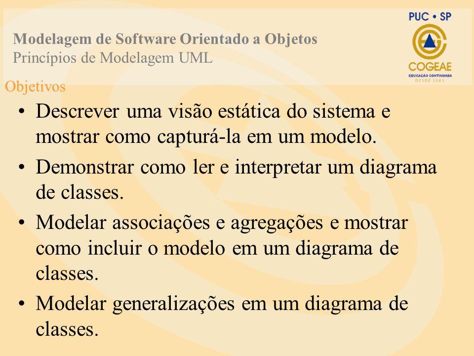 Objetivos Descrever uma visão estática do sistema e mostrar como capturá-la em um modelo. Demonstrar como ler e interpretar um diagrama de classes. Mo
