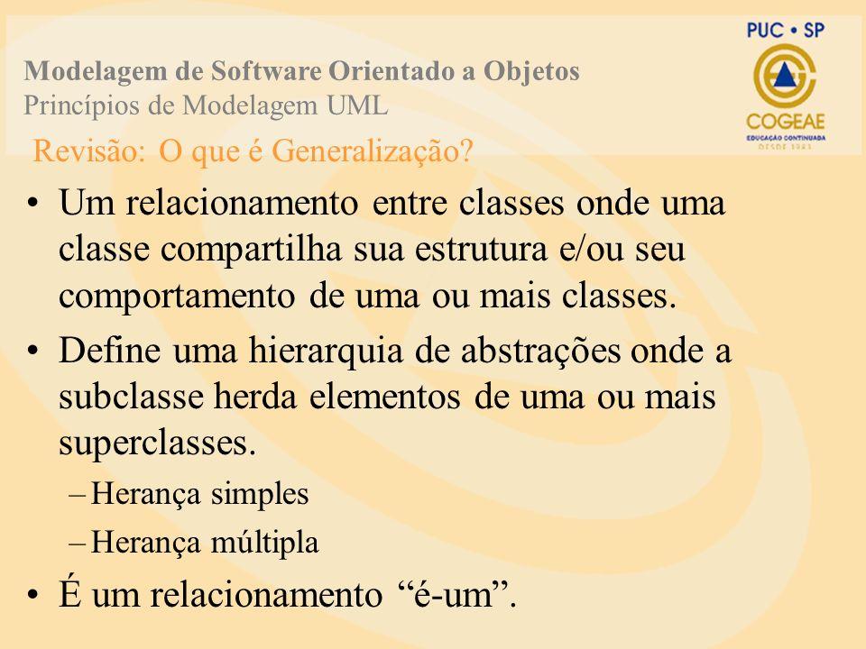 Revisão: O que é Generalização? Um relacionamento entre classes onde uma classe compartilha sua estrutura e/ou seu comportamento de uma ou mais classe