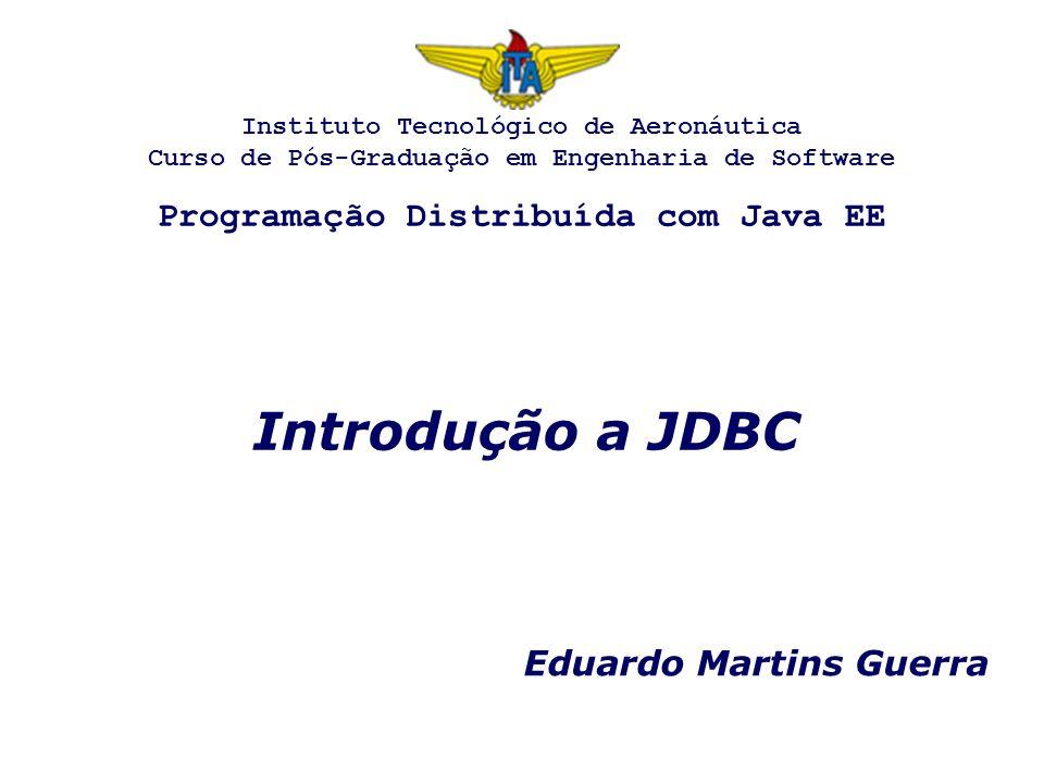 Introdução a JDBC Eduardo Martins Guerra Instituto Tecnológico de Aeronáutica Curso de Pós-Graduação em Engenharia de Software Programação Distribuída com Java EE