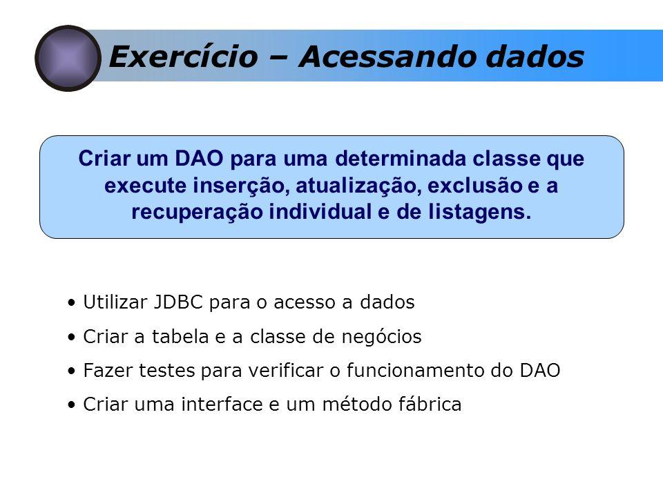 Exercício – Acessando dados Criar um DAO para uma determinada classe que execute inserção, atualização, exclusão e a recuperação individual e de listagens.