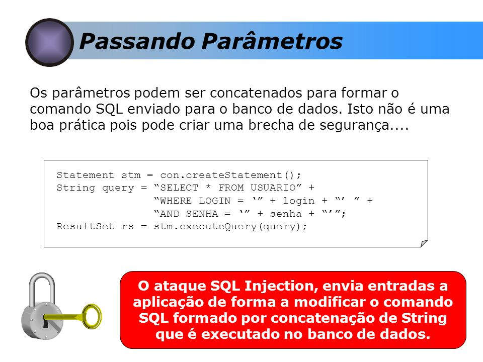 Passando Parâmetros Statement stm = con.createStatement(); String query = SELECT * FROM USUARIO + WHERE LOGIN = + login + + AND SENHA = + senha + ; Re