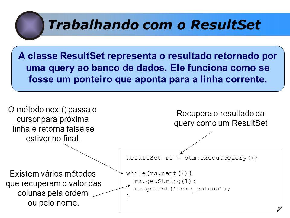 Trabalhando com o ResultSet ResultSet rs = stm.executeQuery(); while(rs.next()){ rs.getString(1); rs.getInt(nome_coluna); } Recupera o resultado da query como um ResultSet O método next() passa o cursor para próxima linha e retorna false se estiver no final.