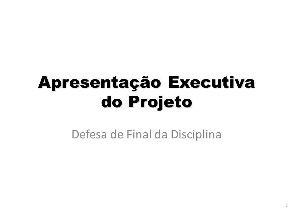 1 Apresentação Executiva do Projeto Defesa de Final da Disciplina