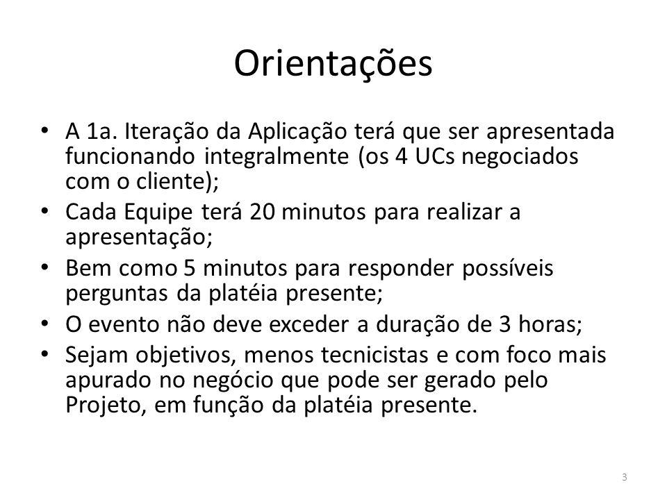 3 Orientações A 1a. Iteração da Aplicação terá que ser apresentada funcionando integralmente (os 4 UCs negociados com o cliente); Cada Equipe terá 20