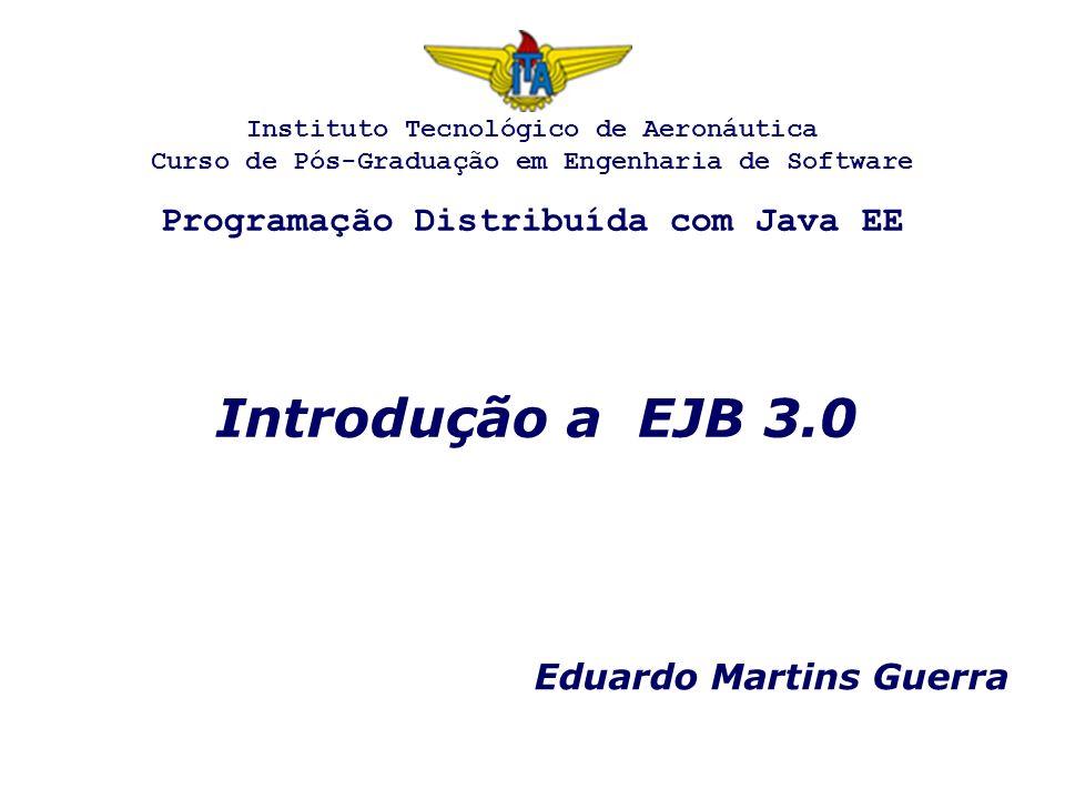Introdução a EJB 3.0 Eduardo Martins Guerra Instituto Tecnológico de Aeronáutica Curso de Pós-Graduação em Engenharia de Software Programação Distribu