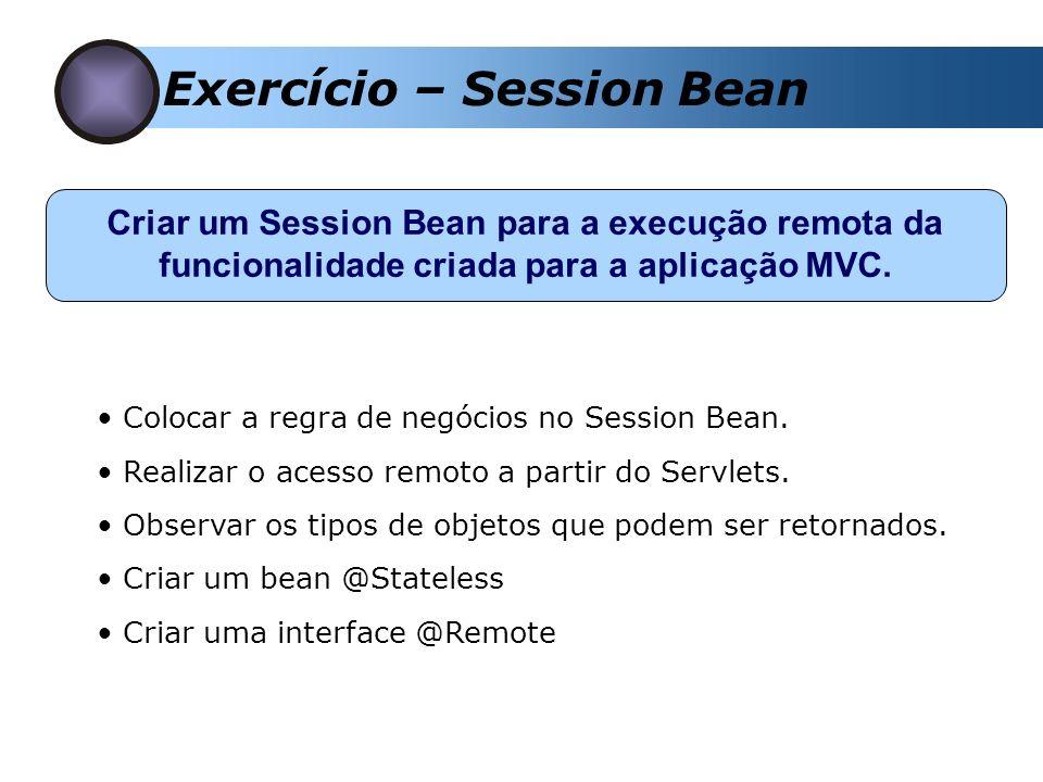 Exercício – Session Bean Criar um Session Bean para a execução remota da funcionalidade criada para a aplicação MVC. Colocar a regra de negócios no Se