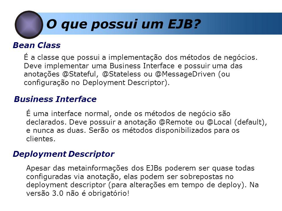 O que possui um EJB? Bean Class É a classe que possui a implementação dos métodos de negócios. Deve implementar uma Business Interface e possuir uma d