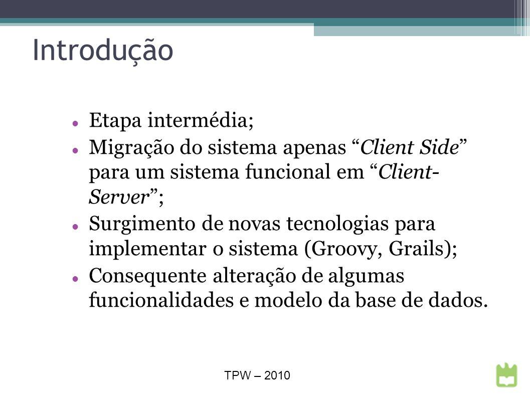 Introdução Etapa intermédia; Migração do sistema apenas Client Side para um sistema funcional em Client- Server; Surgimento de novas tecnologias para implementar o sistema (Groovy, Grails); Consequente alteração de algumas funcionalidades e modelo da base de dados.