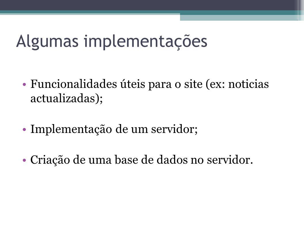 Algumas implementações Funcionalidades úteis para o site (ex: noticias actualizadas); Implementação de um servidor; Criação de uma base de dados no servidor.