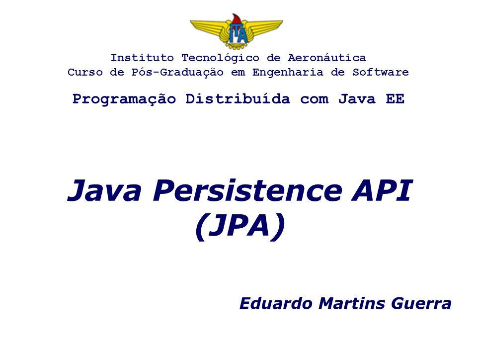 Java Persistence API (JPA) Eduardo Martins Guerra Instituto Tecnológico de Aeronáutica Curso de Pós-Graduação em Engenharia de Software Programação Distribuída com Java EE