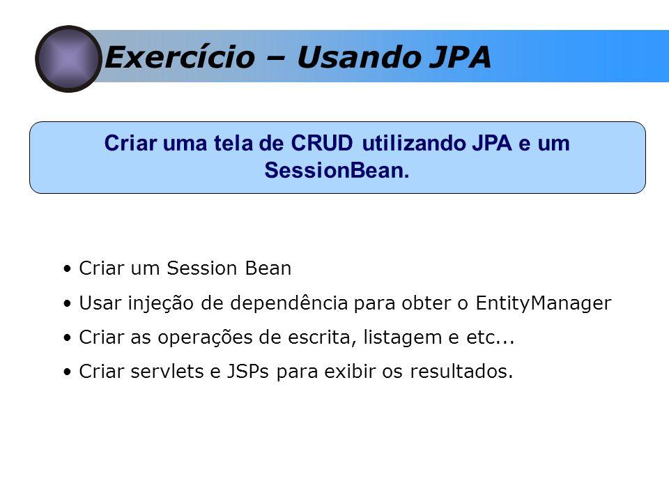 Exercício – Usando JPA Criar uma tela de CRUD utilizando JPA e um SessionBean.