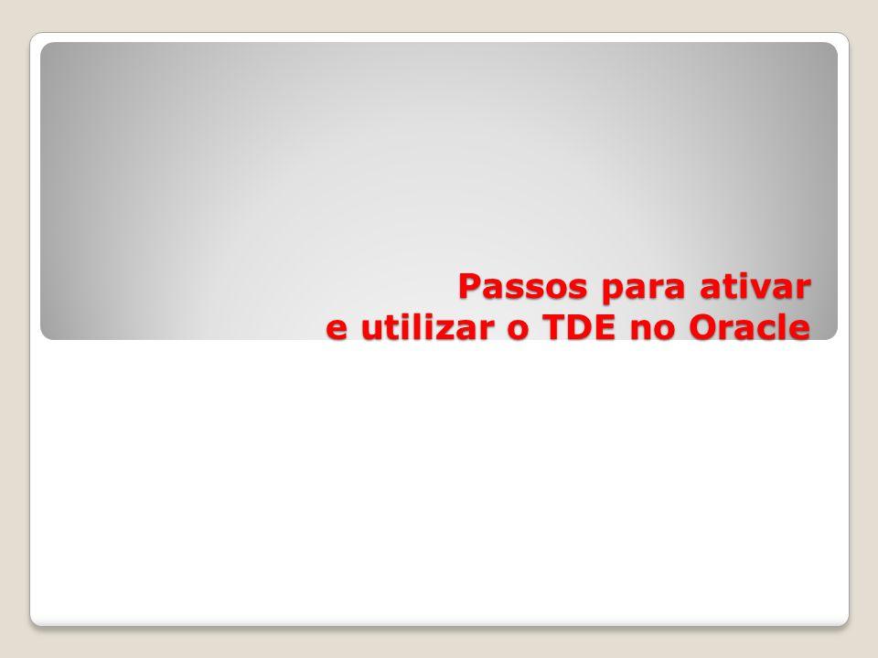 Passos para ativar e utilizar o TDE no Oracle