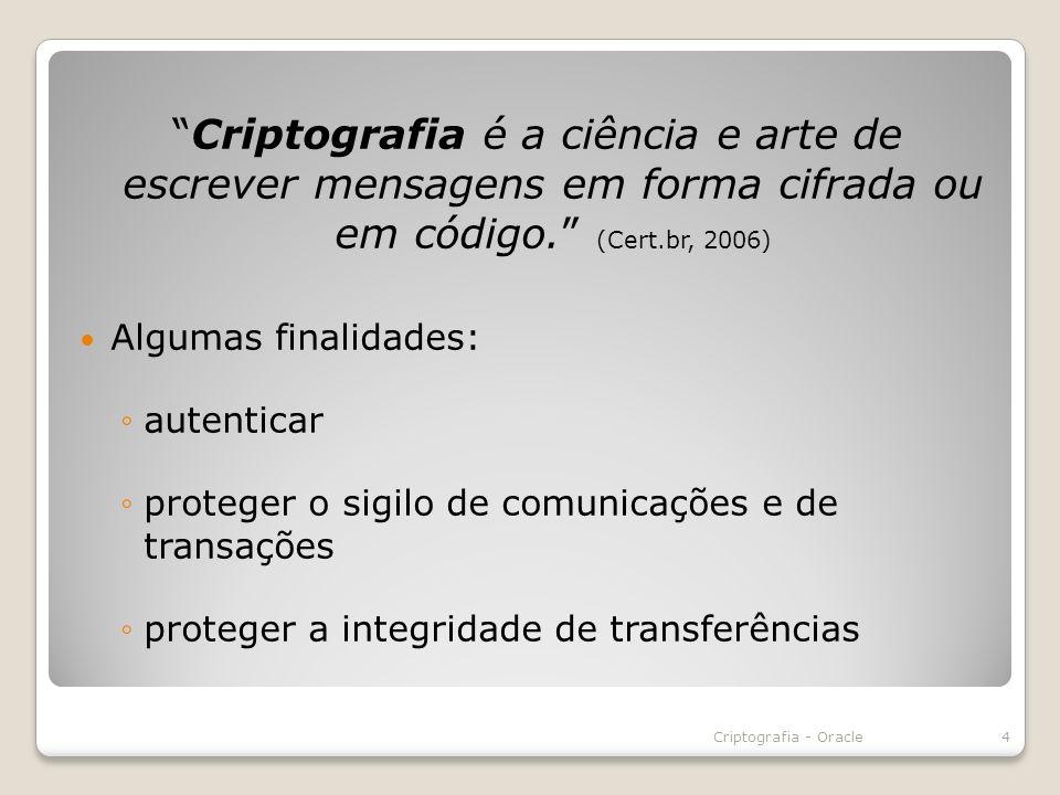 Criptografia é a ciência e arte de escrever mensagens em forma cifrada ou em código. (Cert.br, 2006) Algumas finalidades: autenticar proteger o sigilo