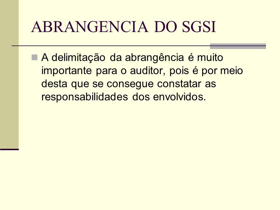 ABRANGENCIA DO SGSI A delimitação da abrangência é muito importante para o auditor, pois é por meio desta que se consegue constatar as responsabilidades dos envolvidos.