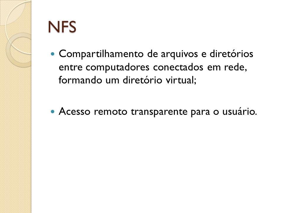 NFS Compartilhamento de arquivos e diretórios entre computadores conectados em rede, formando um diretório virtual; Acesso remoto transparente para o