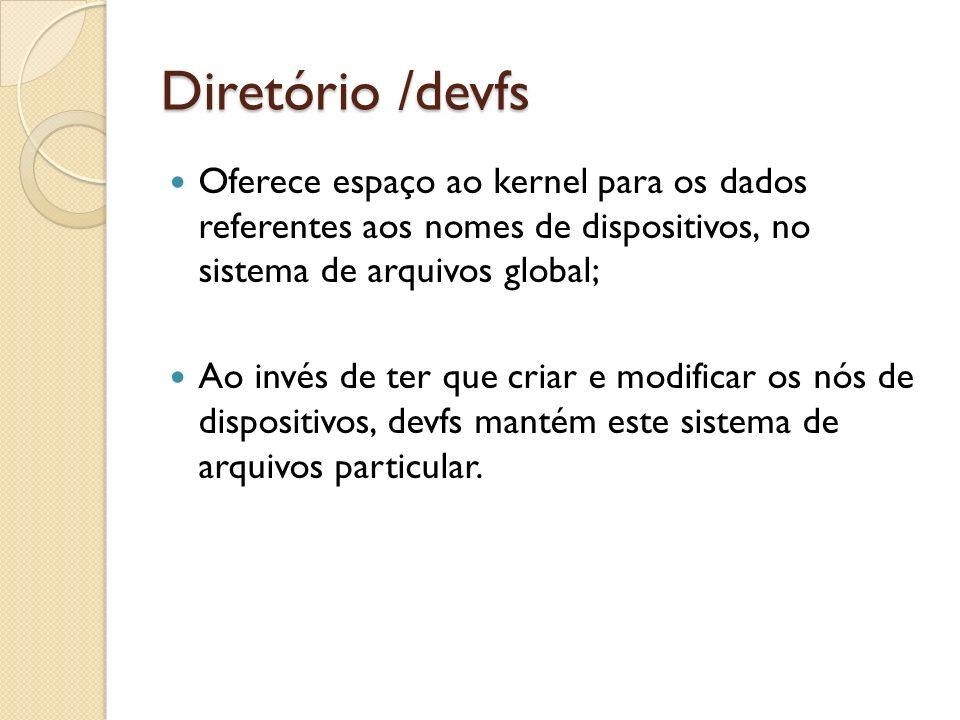 Diretório /devfs Oferece espaço ao kernel para os dados referentes aos nomes de dispositivos, no sistema de arquivos global; Ao invés de ter que criar