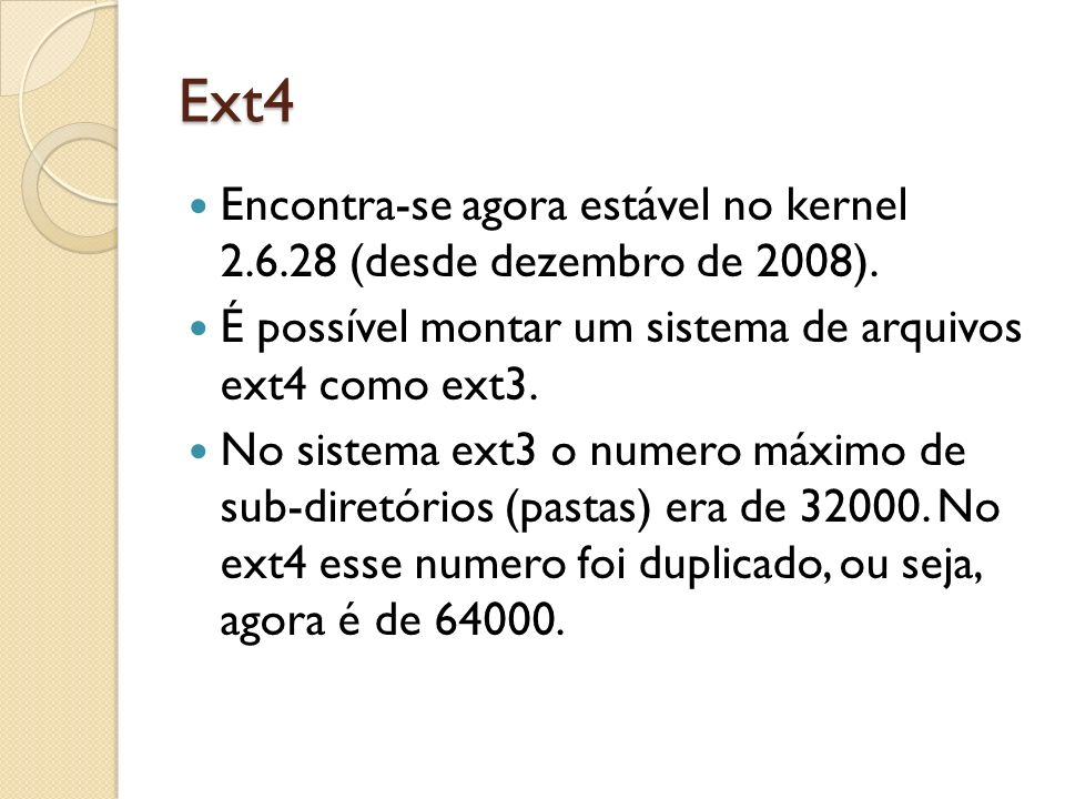 Ext4 Encontra-se agora estável no kernel 2.6.28 (desde dezembro de 2008). É possível montar um sistema de arquivos ext4 como ext3. No sistema ext3 o n