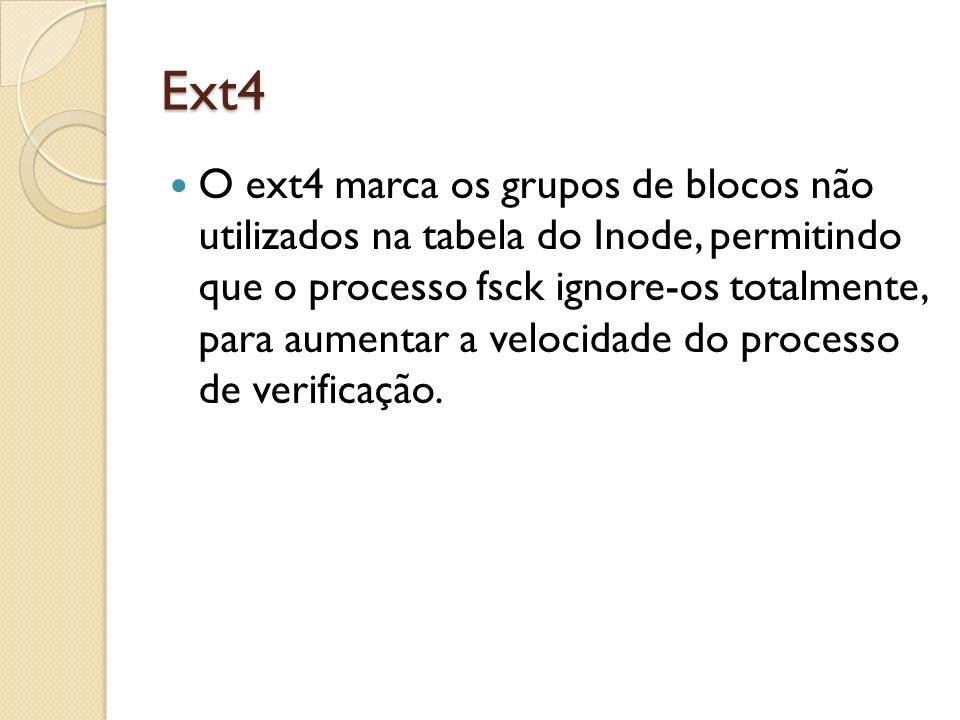 Ext4 O ext4 marca os grupos de blocos não utilizados na tabela do Inode, permitindo que o processo fsck ignore-os totalmente, para aumentar a velocida