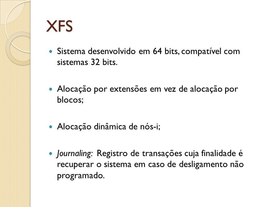 XFS Sistema desenvolvido em 64 bits, compatível com sistemas 32 bits. Alocação por extensões em vez de alocação por blocos; Alocação dinâmica de nós-i