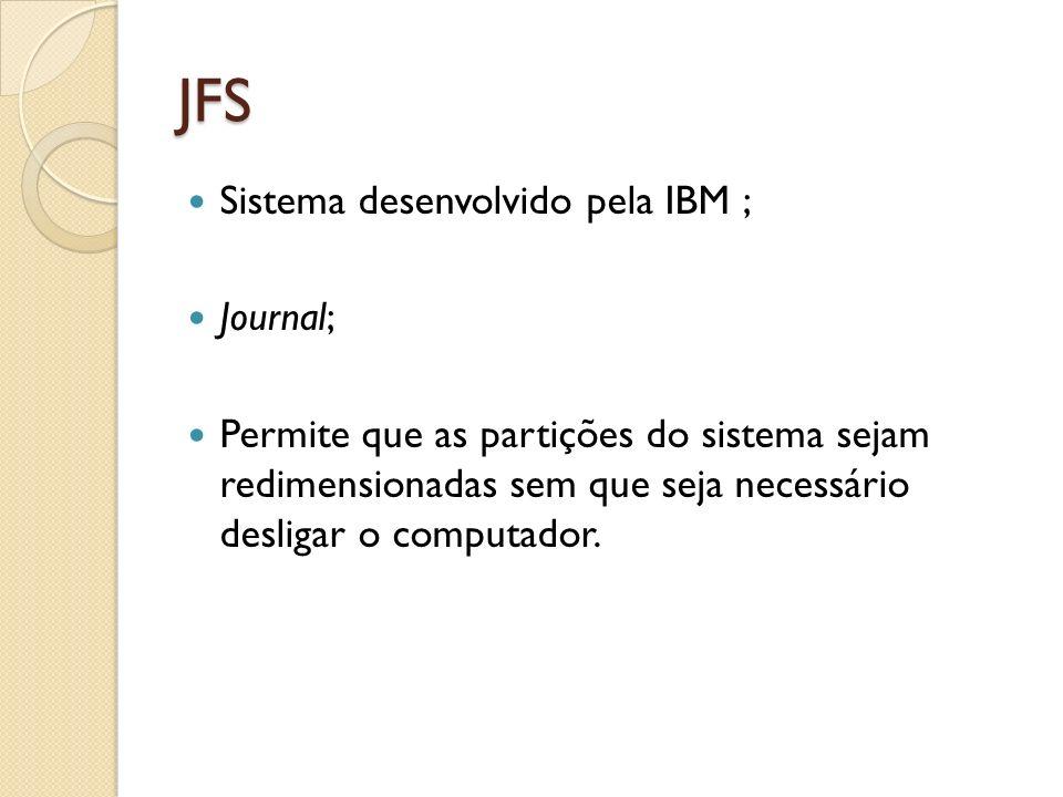 JFS Sistema desenvolvido pela IBM ; Journal; Permite que as partições do sistema sejam redimensionadas sem que seja necessário desligar o computador.