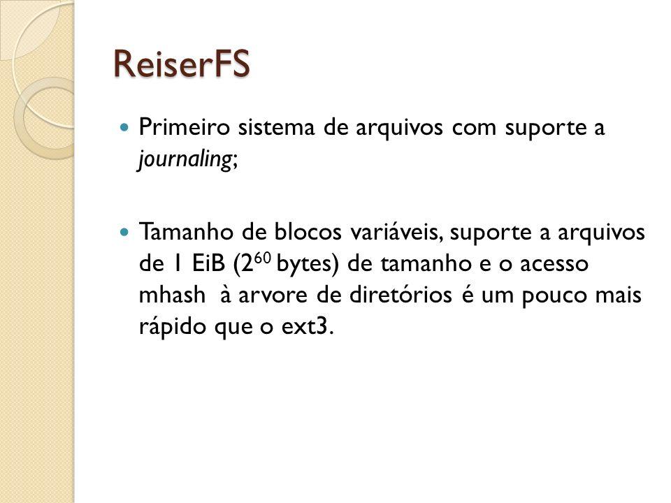 ReiserFS Primeiro sistema de arquivos com suporte a journaling; Tamanho de blocos variáveis, suporte a arquivos de 1 EiB (2 60 bytes) de tamanho e o a