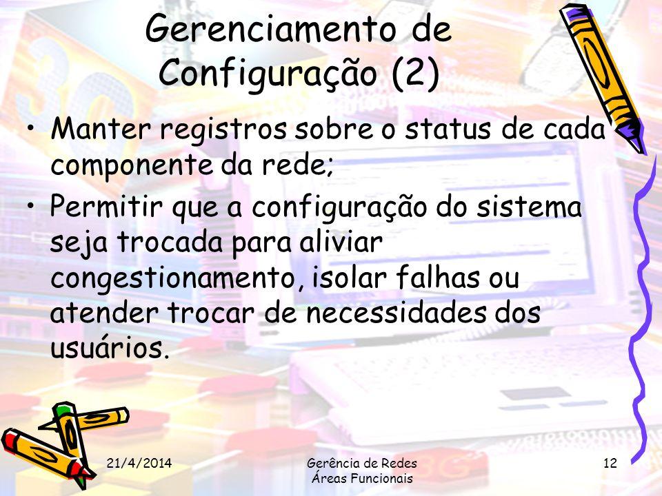 21/4/2014Gerência de Redes Áreas Funcionais 12 Gerenciamento de Configuração (2) Manter registros sobre o status de cada componente da rede; Permitir
