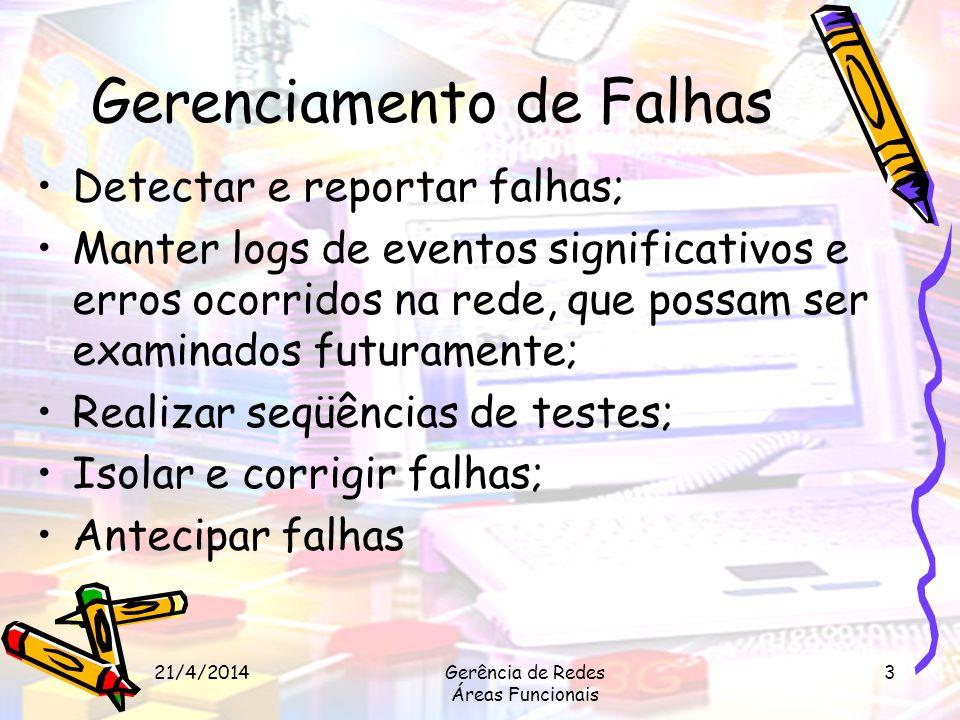 21/4/2014Gerência de Redes Áreas Funcionais 3 Gerenciamento de Falhas Detectar e reportar falhas; Manter logs de eventos significativos e erros ocorri
