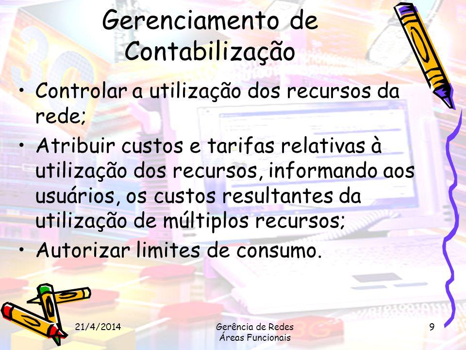 21/4/2014Gerência de Redes Áreas Funcionais 9 Gerenciamento de Contabilização Controlar a utilização dos recursos da rede; Atribuir custos e tarifas r