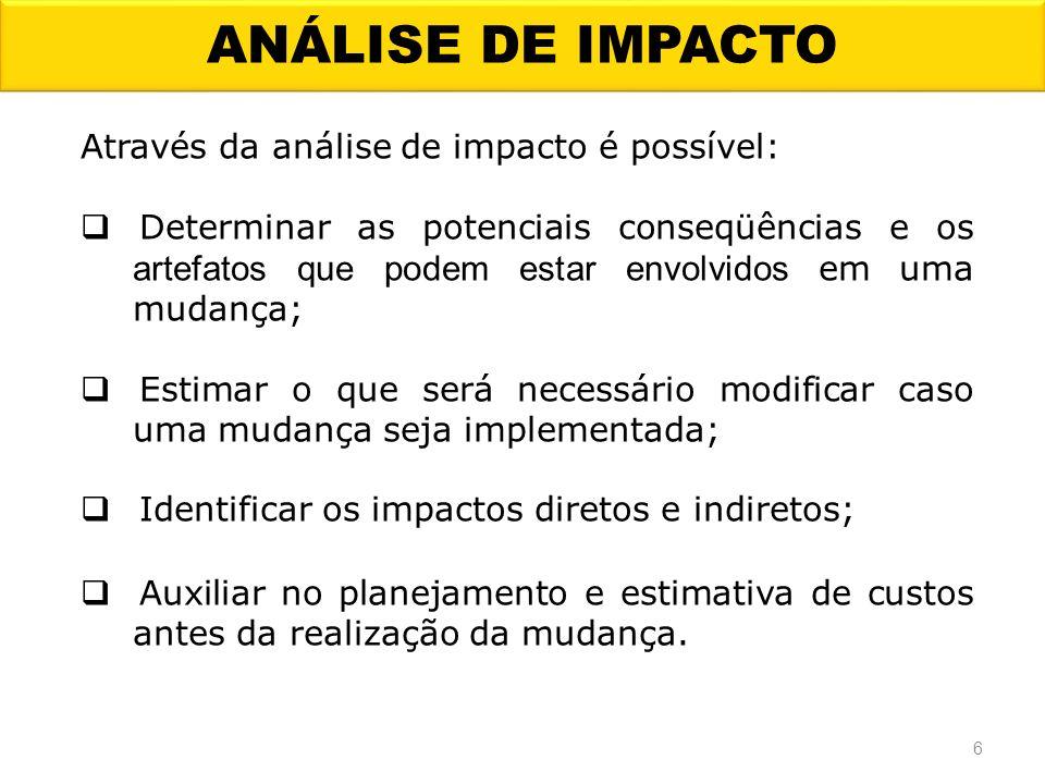 ANÁLISE DE IMPACTO 6 Através da análise de impacto é possível: Determinar as potenciais conseqüências e os artefatos que podem estar envolvidos em uma