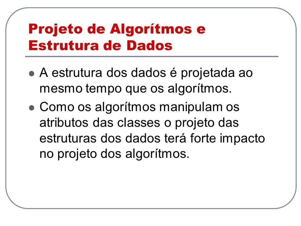 Projeto de Algorítmos e Estrutura de Dados A estrutura dos dados é projetada ao mesmo tempo que os algorítmos. Como os algorítmos manipulam os atribut